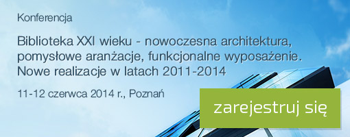 Konferencja Biblioteka XXI wieku - nowoczesna architektura, pomysłowe aranżacje, funkcjonalne wyposażenie. Nowe realizacje w latach 2011-2014