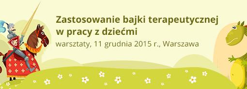 Warsztaty Zastosowanie bajki terapeutycznej w pracy z dziećmi - 11 grudnia 2015 r., Warszawa
