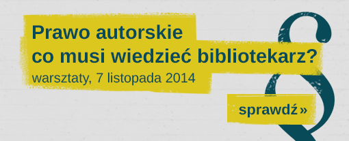 Warsztaty Prawo autorskie - co musi wiedzieć bibliotekarz - II termin, 7 listopada 2014 r., Warszawa